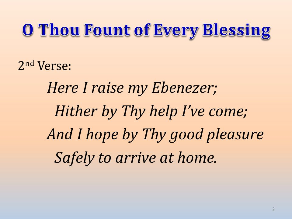 2 nd Verse: Here I raise my Ebenezer; Hither by Thy help I've come; And I hope by Thy good pleasure Safely to arrive at home. 2