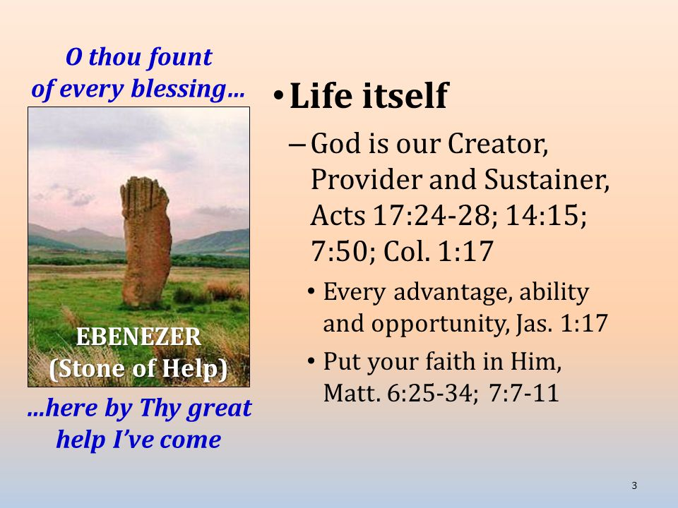 O thou fount of every blessing… Life itself – God is our Creator, Provider and Sustainer, Acts 17:24-28; 14:15; 7:50; Col.