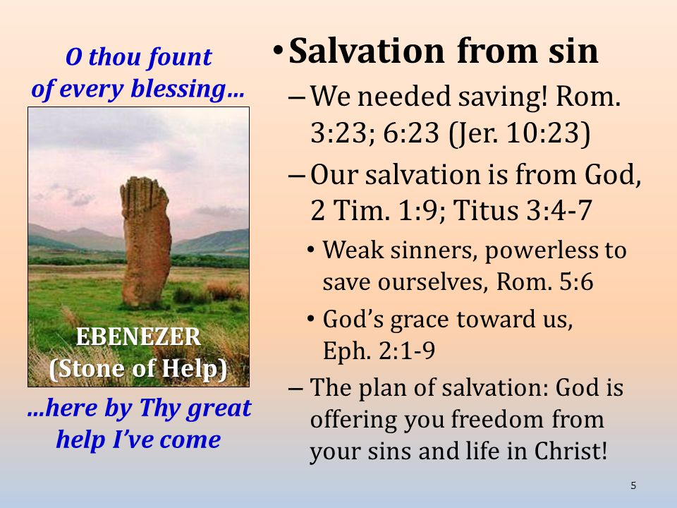 O thou fount of every blessing… Salvation from sin – We needed saving.