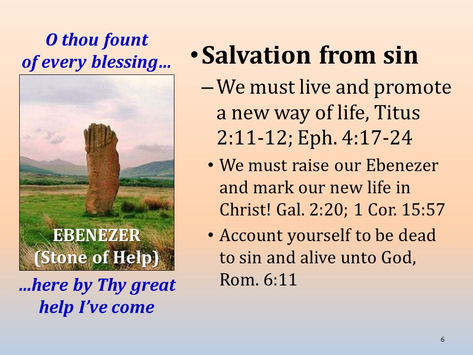 O thou fount of every blessing… Salvation from sin – We must live and promote a new way of life, Titus 2:11-12; Eph. 4:17-24 We must raise our Ebeneze