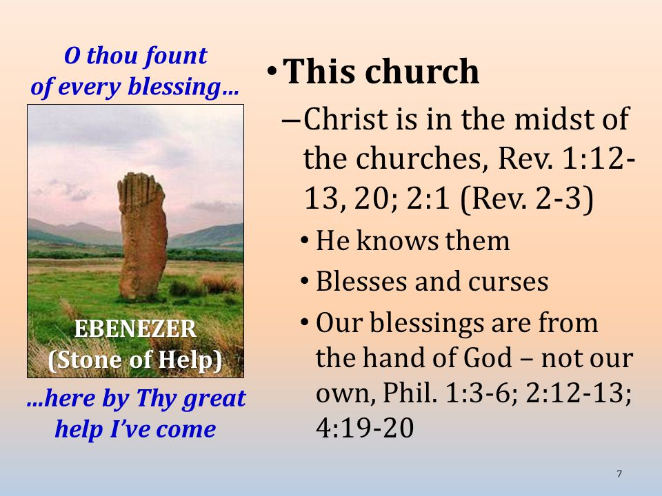 O thou fount of every blessing… This church – Christ is in the midst of the churches, Rev. 1:12- 13, 20; 2:1 (Rev. 2-3) He knows them Blesses and curs