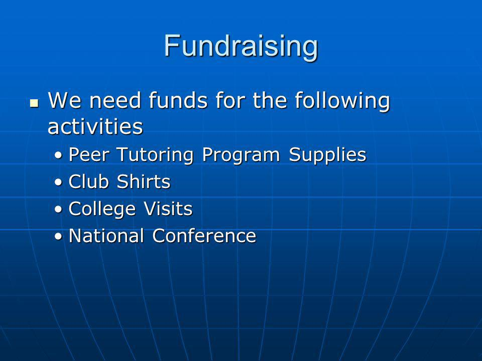 Fundraising We need funds for the following activities We need funds for the following activities Peer Tutoring Program SuppliesPeer Tutoring Program Supplies Club ShirtsClub Shirts College VisitsCollege Visits National ConferenceNational Conference