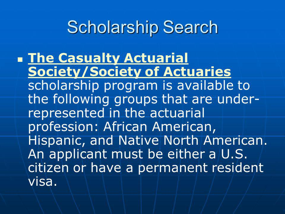 Scholarship Search The Casualty Actuarial Society/Society of Actuaries scholarship program is available to the following groups that are under- represented in the actuarial profession: African American, Hispanic, and Native North American.