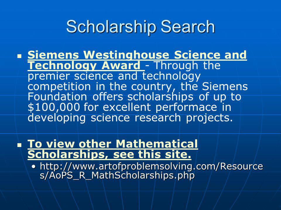 Scholarship Search Siemens Westinghouse Science and Technology Award - Through the premier science and technology competition in the country, the Siemens Foundation offers scholarships of up to $100,000 for excellent performace in developing science research projects.