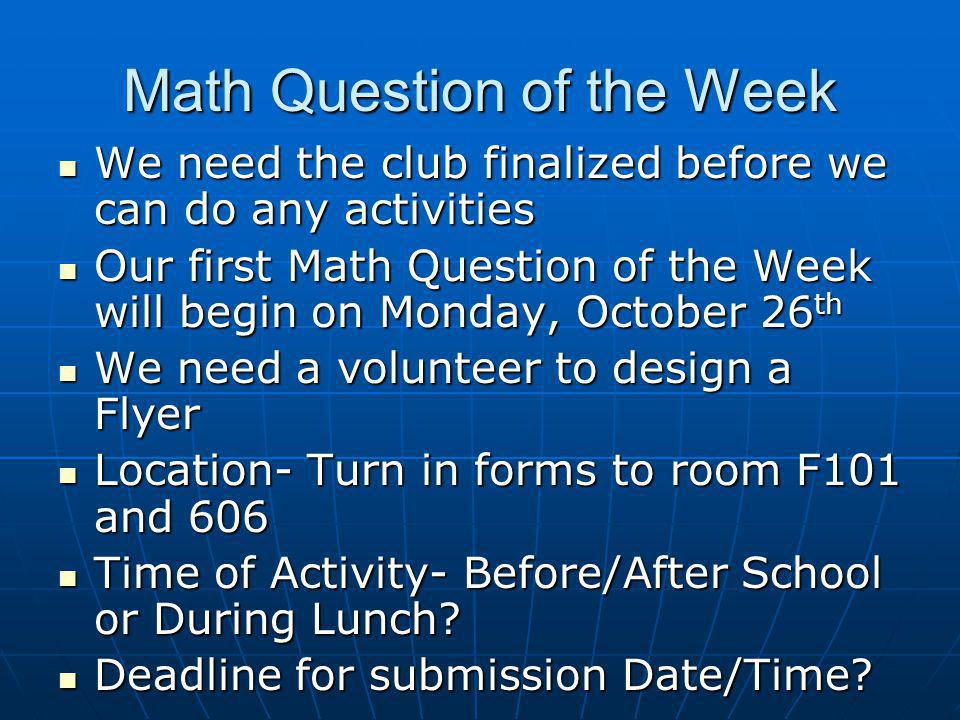 Math Question of the Week We need the club finalized before we can do any activities We need the club finalized before we can do any activities Our first Math Question of the Week will begin on Monday, October 26 th Our first Math Question of the Week will begin on Monday, October 26 th We need a volunteer to design a Flyer We need a volunteer to design a Flyer Location- Turn in forms to room F101 and 606 Location- Turn in forms to room F101 and 606 Time of Activity- Before/After School or During Lunch.