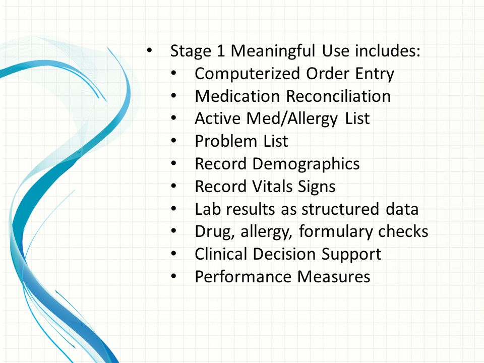 Stage 1 Meaningful Use includes: Computerized Order Entry Medication Reconciliation Active Med/Allergy List Problem List Record Demographics Record Vitals Signs Lab results as structured data Drug, allergy, formulary checks Clinical Decision Support Performance Measures