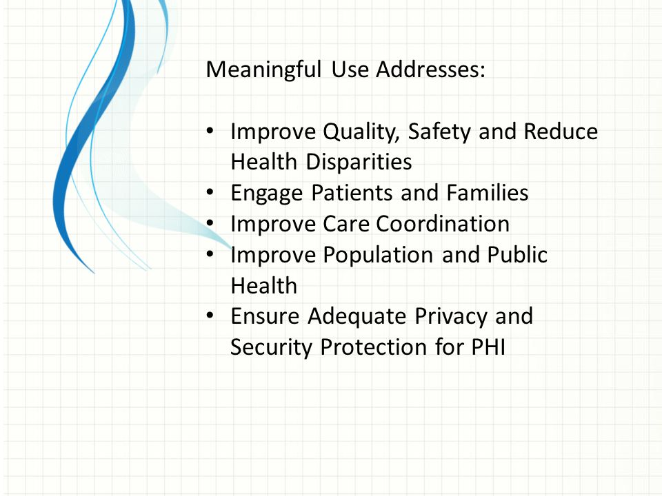 Meaningful Use Addresses: Improve Quality, Safety and Reduce Health Disparities Engage Patients and Families Improve Care Coordination Improve Population and Public Health Ensure Adequate Privacy and Security Protection for PHI
