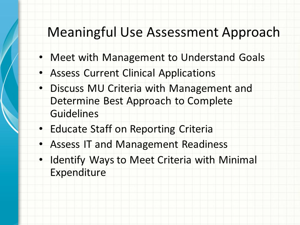 Meet with Management to Understand Goals Assess Current Clinical Applications Discuss MU Criteria with Management and Determine Best Approach to Complete Guidelines Educate Staff on Reporting Criteria Assess IT and Management Readiness Identify Ways to Meet Criteria with Minimal Expenditure Meaningful Use Assessment Approach