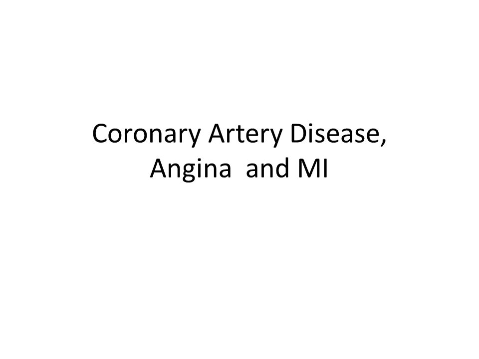 Coronary Artery Disease Most CAD nothing more than Atherosclerosis in the coronary arteries Chronic leads to angina pectoris Acute is MI – 700,000 new MIs in U.S.