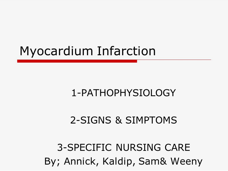 Myocardium Infarction 1-PATHOPHYSIOLOGY 2-SIGNS & SIMPTOMS 3-SPECIFIC NURSING CARE By; Annick, Kaldip, Sam& Weeny