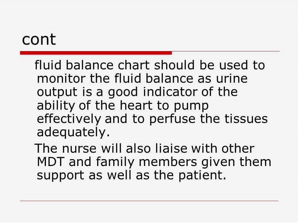 cont fluid balance chart should be used to monitor the fluid balance as urine output is a good indicator of the ability of the heart to pump effectively and to perfuse the tissues adequately.