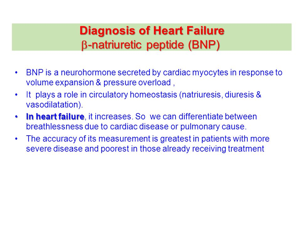 Diagnosis of Heart Failure  -natriuretic peptide (BNP) BNP is a neurohormone secreted by cardiac myocytes in response to volume expansion & pressure overload, It plays a role in circulatory homeostasis (natriuresis, diuresis & vasodilatation).