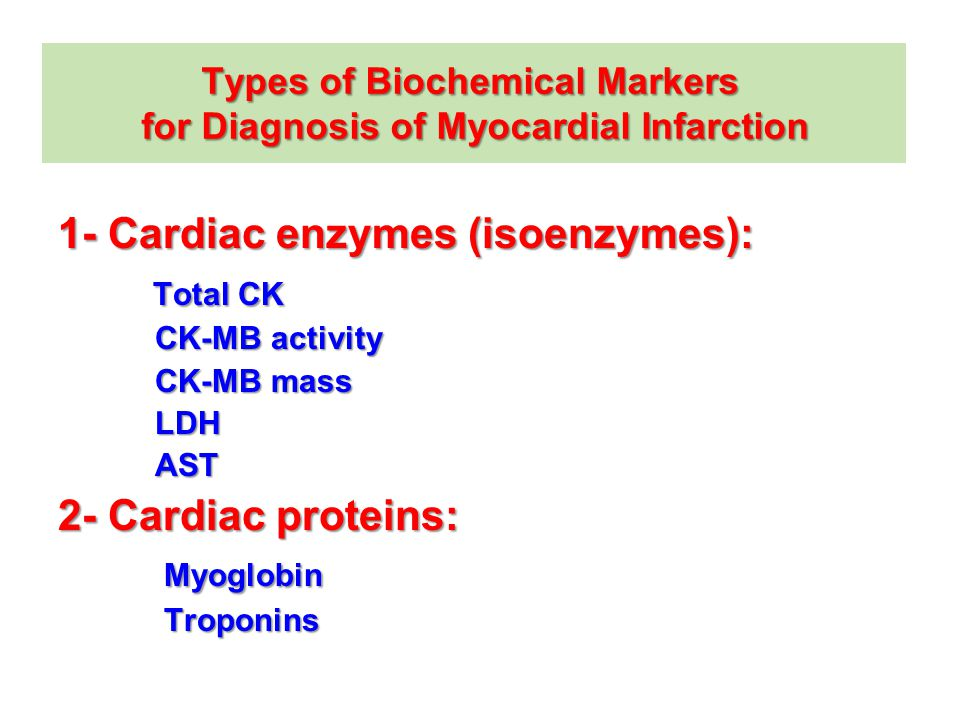 Types of Biochemical Markers for Diagnosis of Myocardial Infarction 1- Cardiac enzymes (isoenzymes): Total CK CK-MB activity CK-MB activity CK-MB mass CK-MB mass LDH LDH AST AST 2- Cardiac proteins: Myoglobin Troponins Troponins
