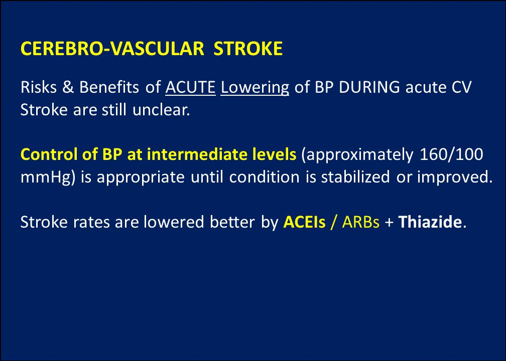 CEREBRO-VASCULAR STROKE Risks & Benefits of ACUTE Lowering of BP DURING acute CV Stroke are still unclear. Control of BP at intermediate levels (appro