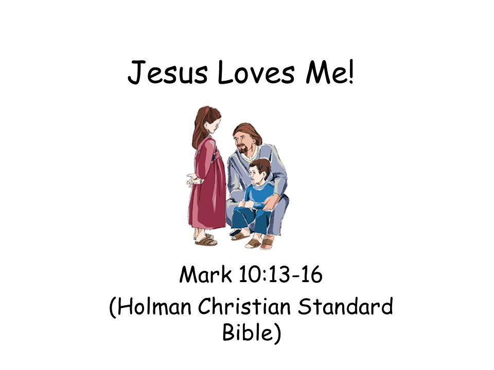 Jesus Loves Me! Mark 10:13-16 (Holman Christian Standard Bible)