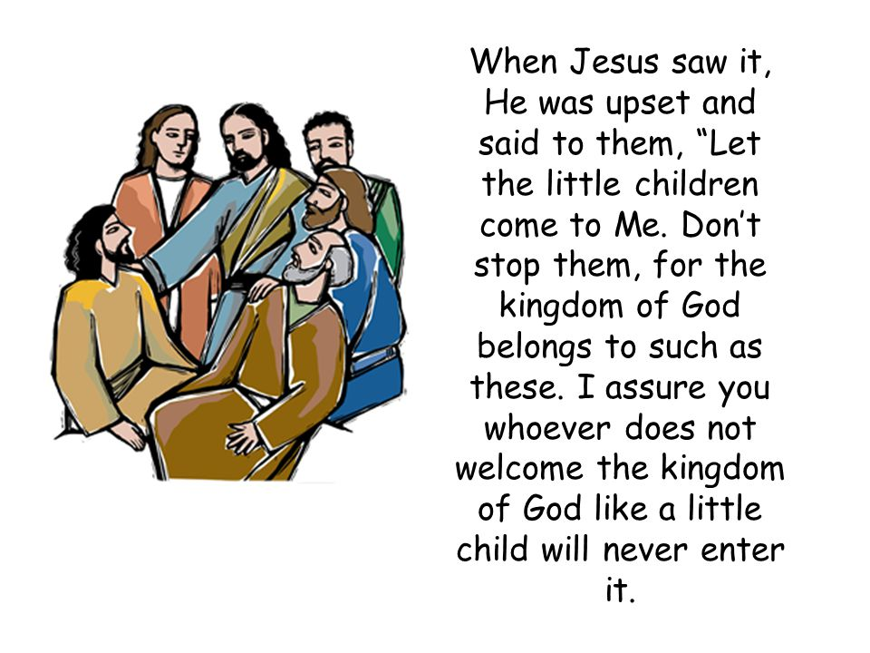 """When Jesus saw it, He was upset and said to them, """"Let the little children come to Me. Don't stop them, for the kingdom of God belongs to such as thes"""