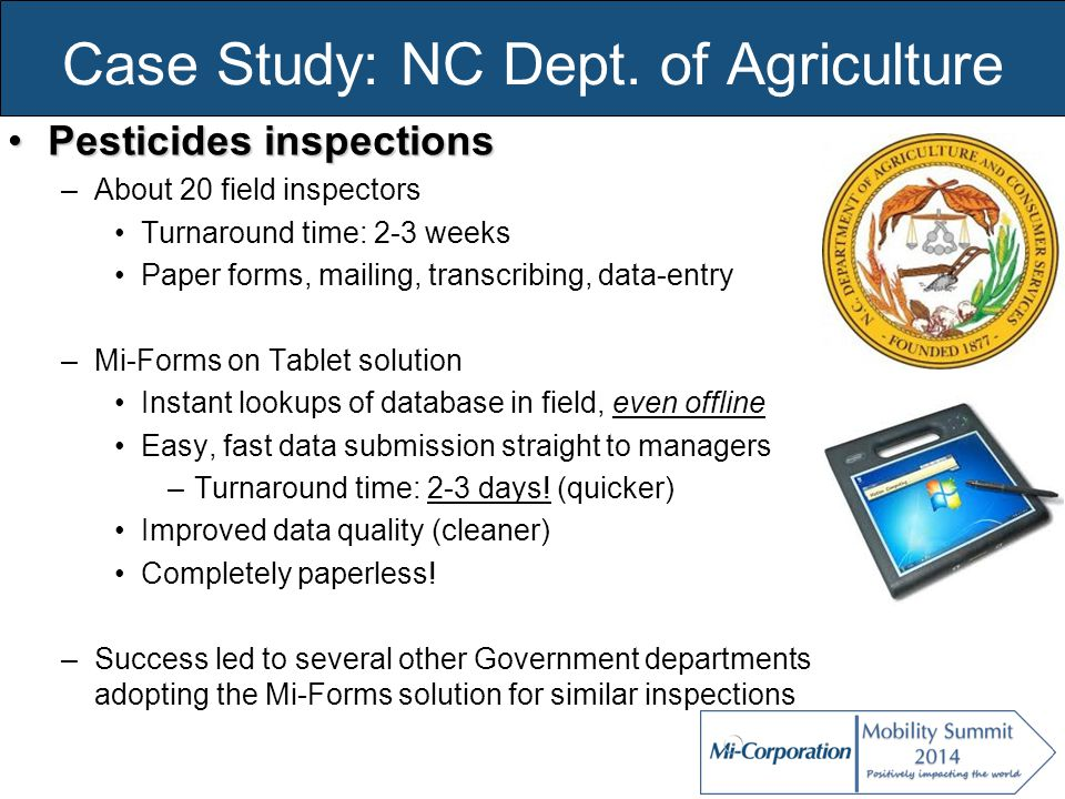 Case Study: NC Dept. of Agriculture Pesticides inspectionsPesticides inspections –About 20 field inspectors Turnaround time: 2-3 weeks Paper forms, ma