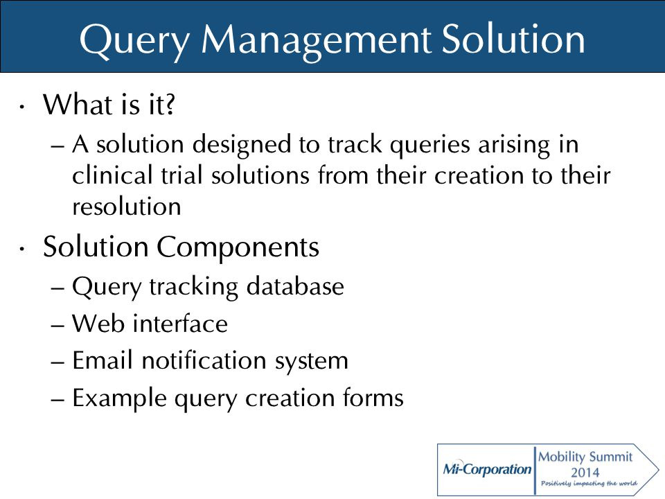 © Mi-Co, 2012 Query Management Solution What is it? – A solution designed to track queries arising in clinical trial solutions from their creation to
