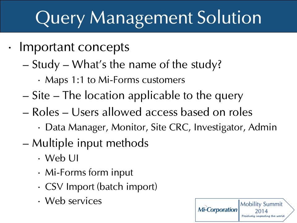 © Mi-Co, 2012 Query Management Solution Important concepts – Study – What's the name of the study? Maps 1:1 to Mi-Forms customers – Site – The locatio