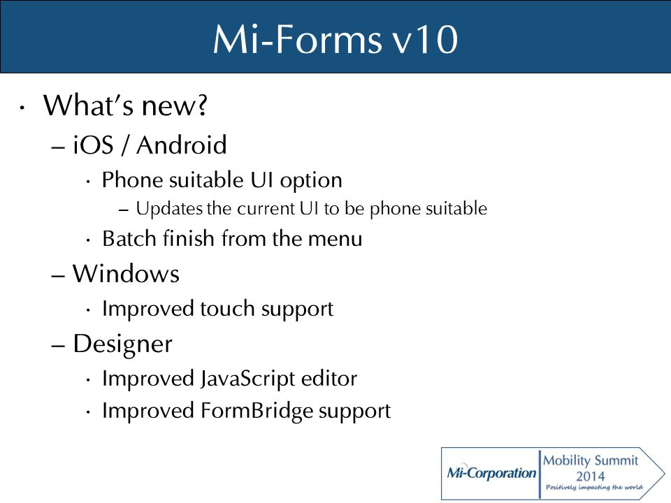 © Mi-Co, 2012 Mi-Forms v10 What's new? – iOS / Android Phone suitable UI option – Updates the current UI to be phone suitable Batch finish from the me