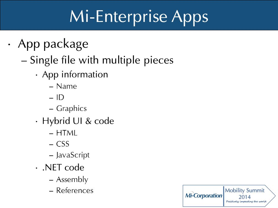 © Mi-Co, 2012 Mi-Enterprise Apps App package – Single file with multiple pieces App information – Name – ID – Graphics Hybrid UI & code – HTML – CSS –
