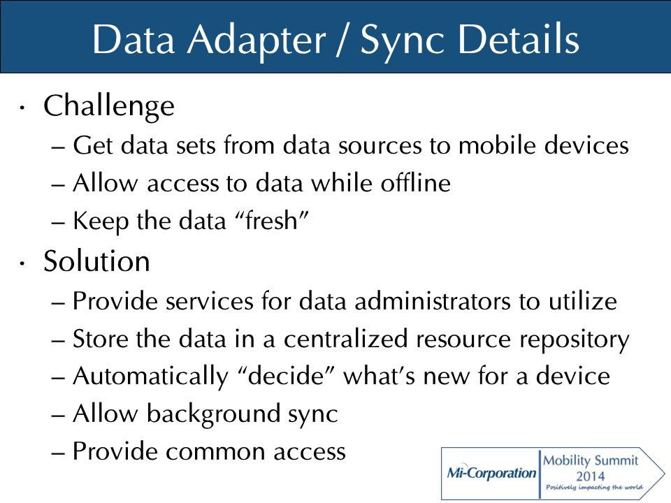 © Mi-Co, 2012 Data Adapter / Sync Details Challenge – Get data sets from data sources to mobile devices – Allow access to data while offline – Keep th