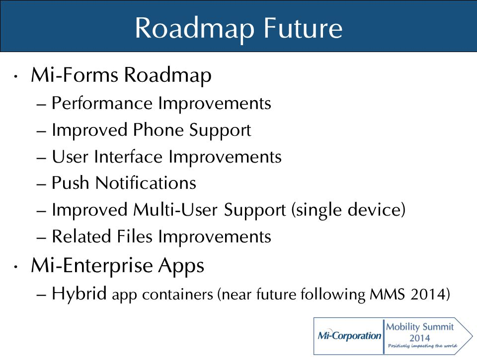 © Mi-Co, 2012 Roadmap Future Mi-Forms Roadmap – Performance Improvements – Improved Phone Support – User Interface Improvements – Push Notifications –