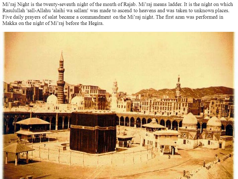 Mi'raj Night is the twenty-seventh night of the month of Rajab. Mi'raj means ladder. It is the night on which Rasulullah 'sall-Allahu 'alaihi wa salla