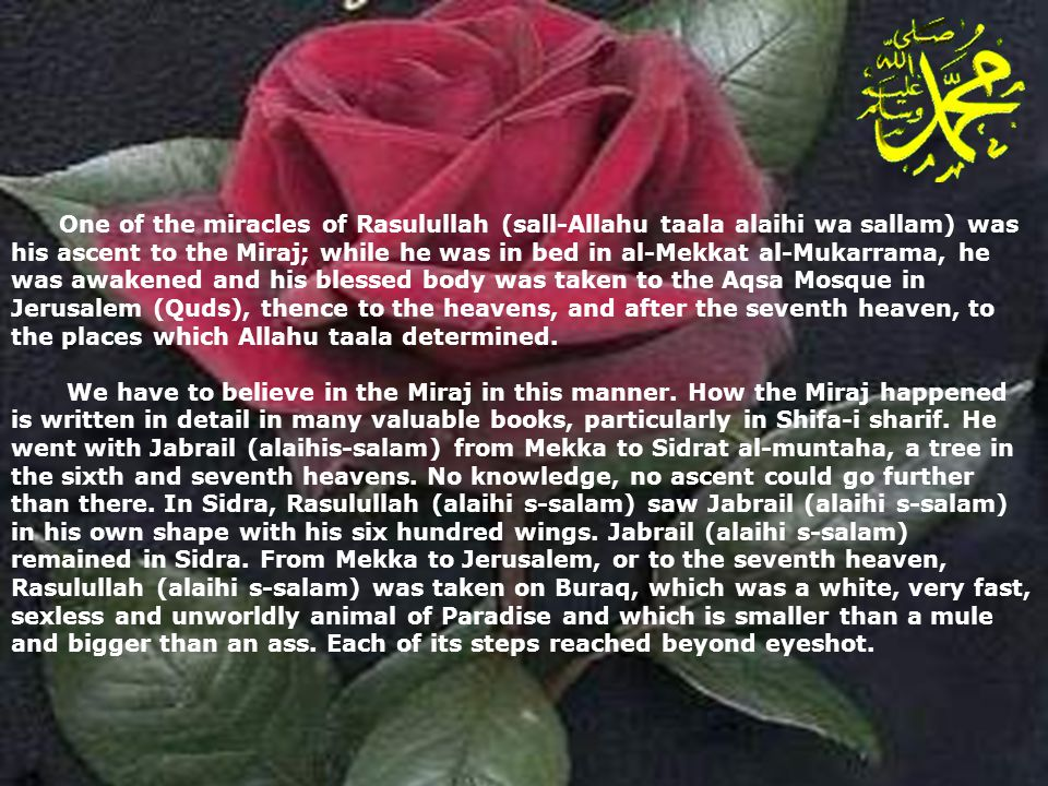 One of the miracles of Rasulullah (sall-Allahu taala alaihi wa sallam) was his ascent to the Miraj; while he was in bed in al-Mekkat al-Mukarrama, he was awakened and his blessed body was taken to the Aqsa Mosque in Jerusalem (Quds), thence to the heavens, and after the seventh heaven, to the places which Allahu taala determined.