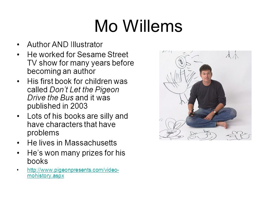 Mo Willem's Books He writes about The Pigeon, Elephant & Piggie, and Knuffle Bunny He has other books too http://www.pigeonpresents.com/books.aspx