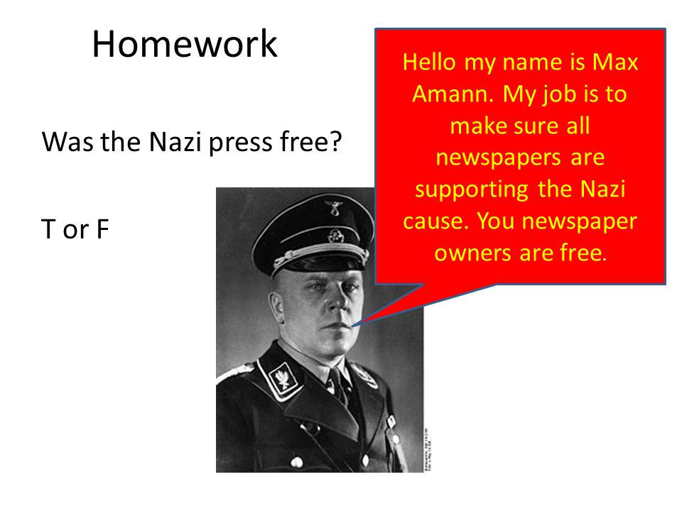 Homework Was the Nazi press free? T or F Hello my name is Max Amann. My job is to make sure all newspapers are supporting the Nazi cause. You newspape