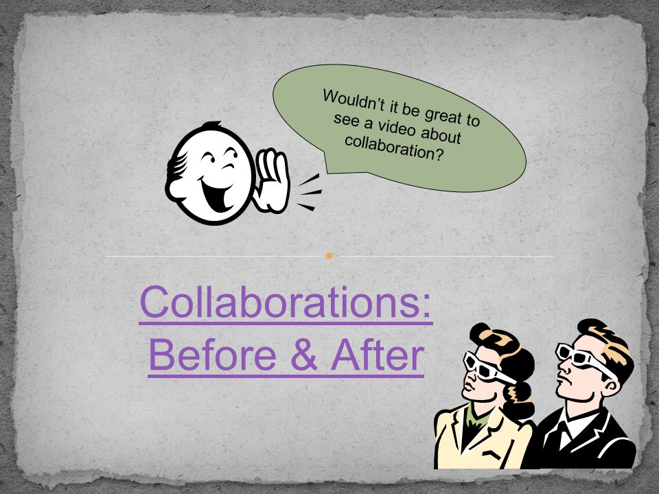 Collaborations: Before & After Wouldn't it be great to see a video about collaboration?