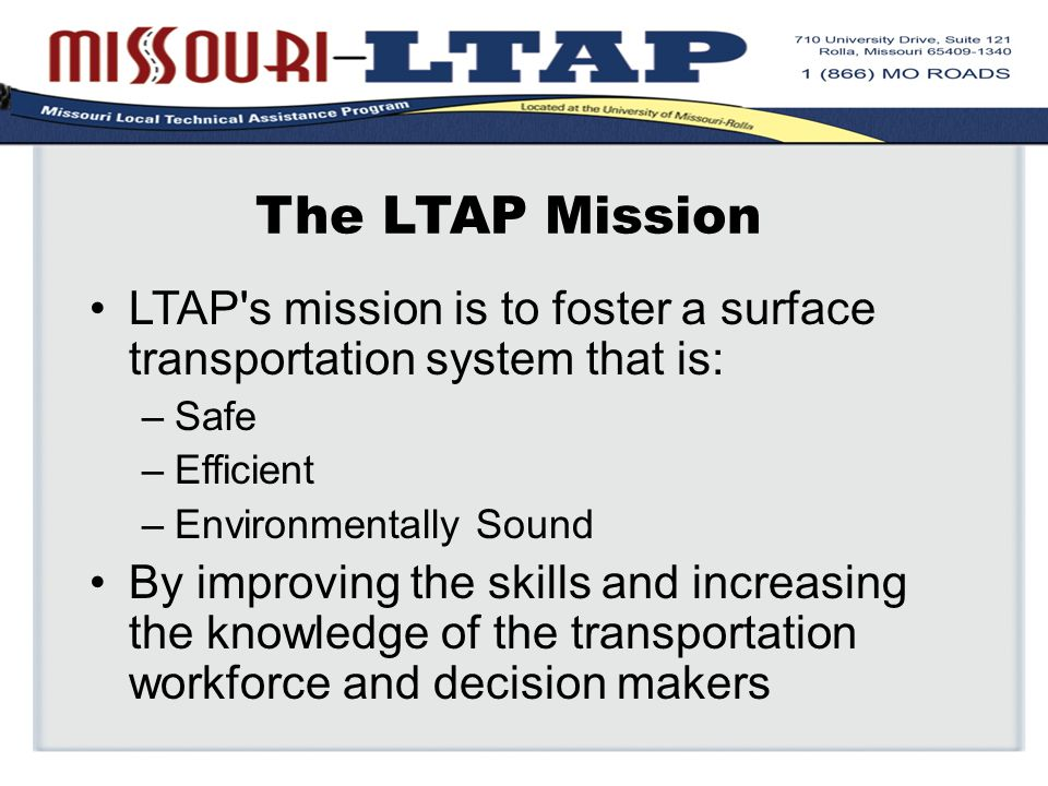 The LTAP Mission LTAP s mission is to foster a surface transportation system that is: –Safe –Efficient –Environmentally Sound By improving the skills and increasing the knowledge of the transportation workforce and decision makers