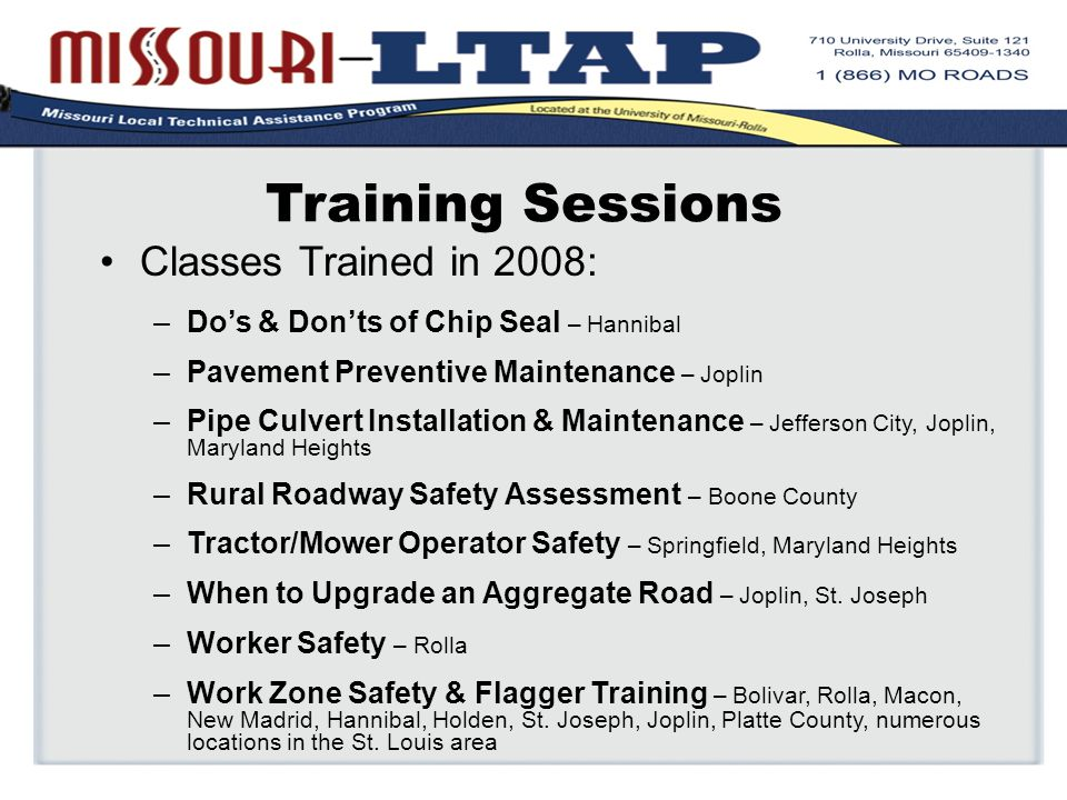 Training Sessions Classes Trained in 2008: –Do's & Don'ts of Chip Seal – Hannibal –Pavement Preventive Maintenance – Joplin –Pipe Culvert Installation & Maintenance – Jefferson City, Joplin, Maryland Heights –Rural Roadway Safety Assessment – Boone County –Tractor/Mower Operator Safety – Springfield, Maryland Heights –When to Upgrade an Aggregate Road – Joplin, St.