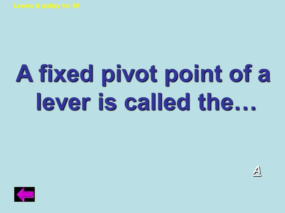 Lever & Pulley answer to 20 pts. If correct, you must switch with another team.