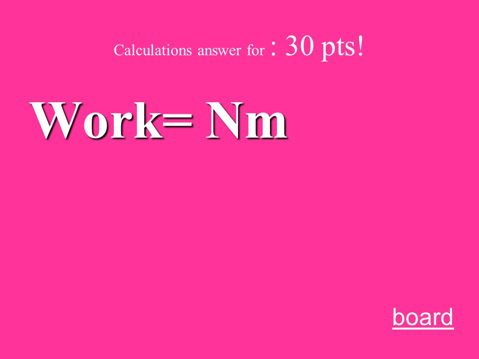 Calculations for 30 pts.: What units are Work measured in Write it on the board…. A