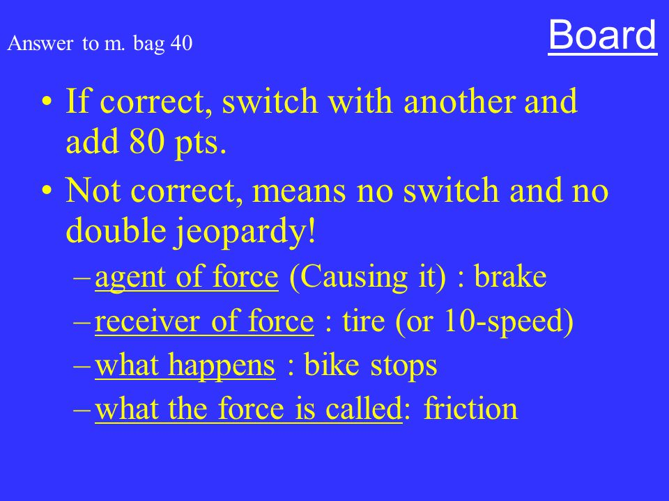 Mixed bag for 40 Read the following and tell me agent of force (Causing it), receiver of force, what happens and what the force is called: A 10-speed bike brake is pushed and the bike stops.