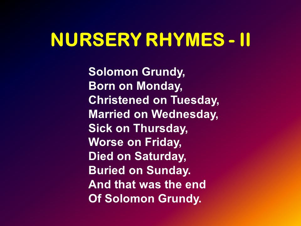 NURSERY RHYMES - II Solomon Grundy, Born on Monday, Christened on Tuesday, Married on Wednesday, Sick on Thursday, Worse on Friday, Died on Saturday, Buried on Sunday.