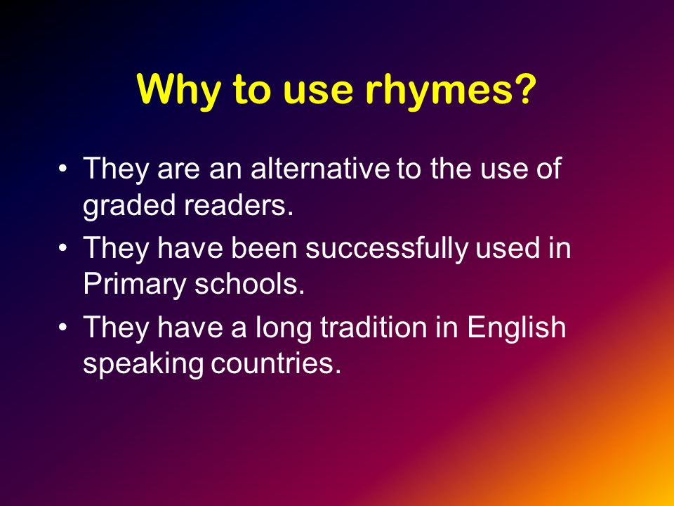 Why to use rhymes. They are an alternative to the use of graded readers.