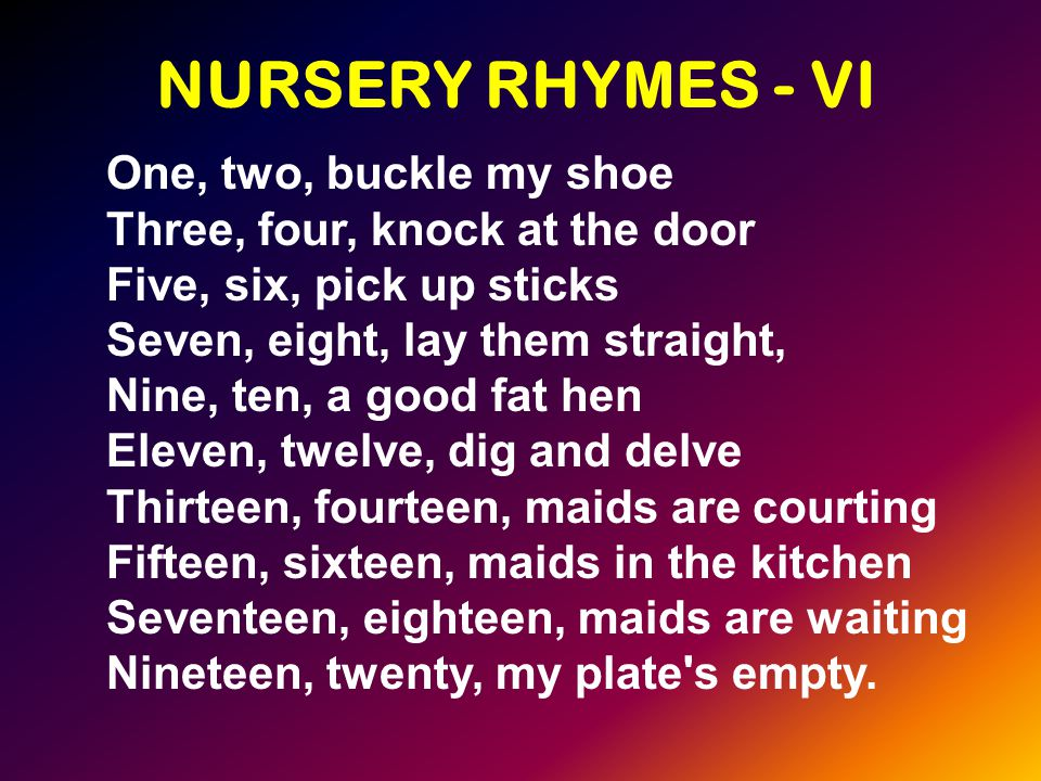NURSERY RHYMES - VI One, two, buckle my shoe Three, four, knock at the door Five, six, pick up sticks Seven, eight, lay them straight, Nine, ten, a good fat hen Eleven, twelve, dig and delve Thirteen, fourteen, maids are courting Fifteen, sixteen, maids in the kitchen Seventeen, eighteen, maids are waiting Nineteen, twenty, my plate s empty.