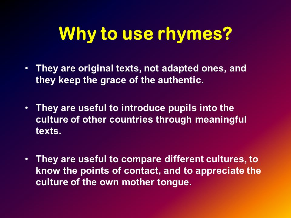 LEVELS We can use Rhymes in all levels from beginners to last stages, if they are well chosen, since there are a wide variety of topics rhymes deal with.
