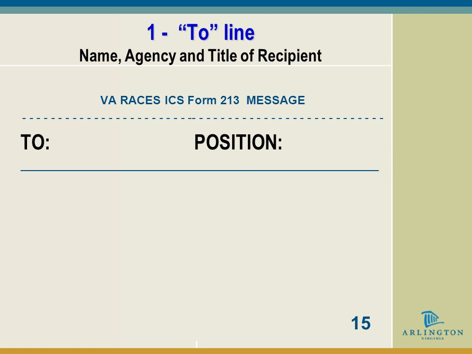 ICS Form 213 Message Form 1 - To line 2 - From line 3 - Subject / Date / Time line 4 - Admin line We use the VA RACES Form 213 that includes Message Number, Priority, and Group Count.