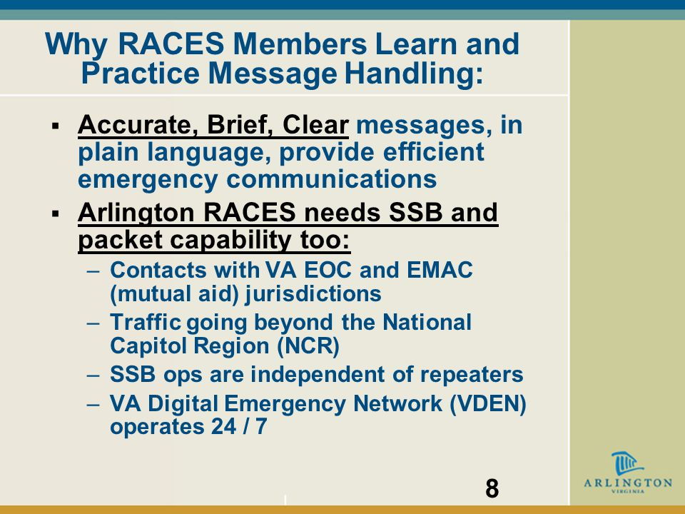Why RACES Members Learn and Practice Message Handling:  Accurate, Brief, Clear messages, in plain language, provide efficient emergency communications  Arlington RACES needs SSB and packet capability too: –Contacts with VA EOC and EMAC (mutual aid) jurisdictions –Traffic going beyond the National Capitol Region (NCR) –SSB ops are independent of repeaters –VA Digital Emergency Network (VDEN) operates 24 / 7 8