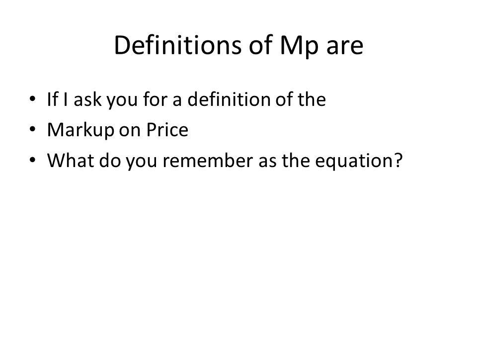 Definitions of Markup on Price, Mp, are Mp = (P-V)/P where dollar profit/unit = P-V Mp = 1-(V/P) Mp = Mv/(1-Mv) Mp = G/R where G = Mp(R) Mp = ((P-V)Q)/P(Q) where Mp = (P-V)/P Where G = gross profit.
