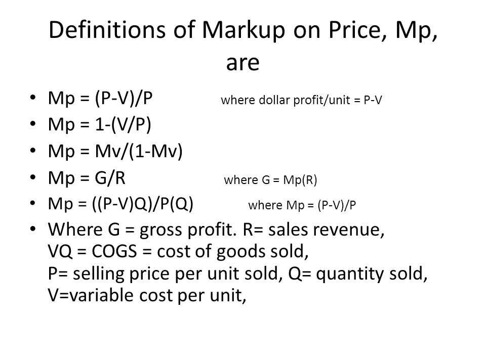 Definitions of Markup on Price, Mp, are Mp = (P-V)/P where dollar profit/unit = P-V Mp = 1-(V/P) Mp = Mv/(1-Mv) Mp = G/R where G = Mp(R) Mp = ((P-V)Q)/P(Q) where Mp = (P-V)/P Where G = gross profit.