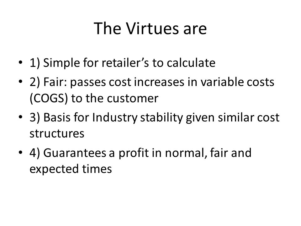 The Virtues are 1) Simple for retailer's to calculate 2) Fair: passes cost increases in variable costs (COGS) to the customer 3) Basis for Industry stability given similar cost structures 4) Guarantees a profit in normal, fair and expected times