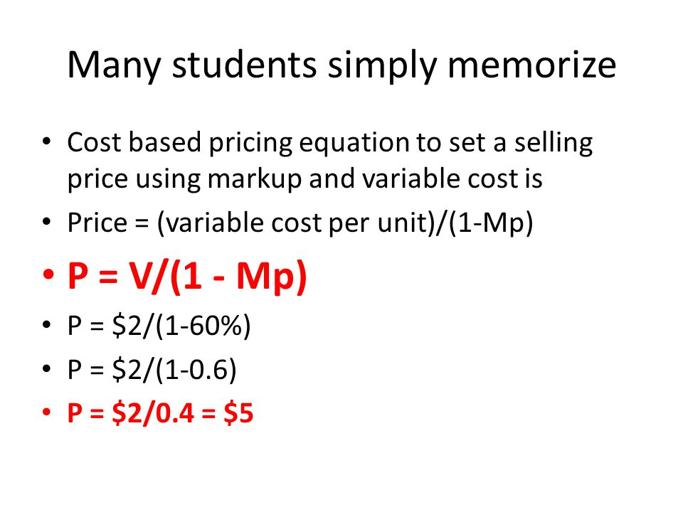 Many students simply memorize Cost based pricing equation to set a selling price using markup and variable cost is Price = (variable cost per unit)/(1-Mp) P = V/(1 - Mp) P = $2/(1-60%) P = $2/(1-0.6) P = $2/0.4 = $5