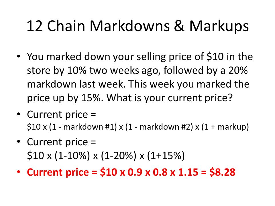 12 Chain Markdowns & Markups You marked down your selling price of $10 in the store by 10% two weeks ago, followed by a 20% markdown last week.
