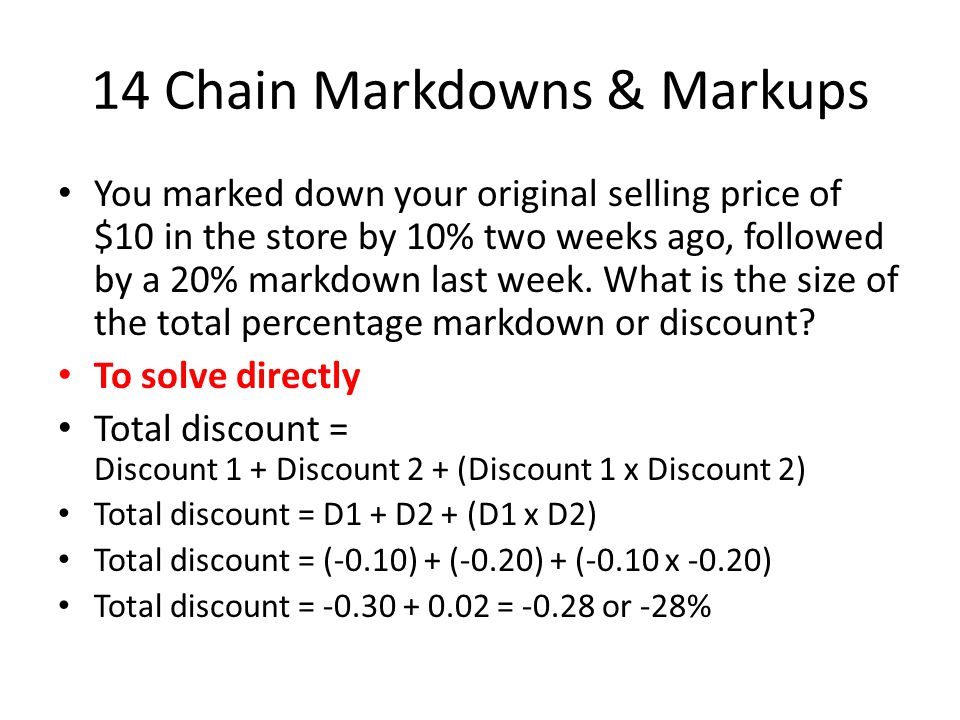 14 Chain Markdowns & Markups You marked down your original selling price of $10 in the store by 10% two weeks ago, followed by a 20% markdown last week.