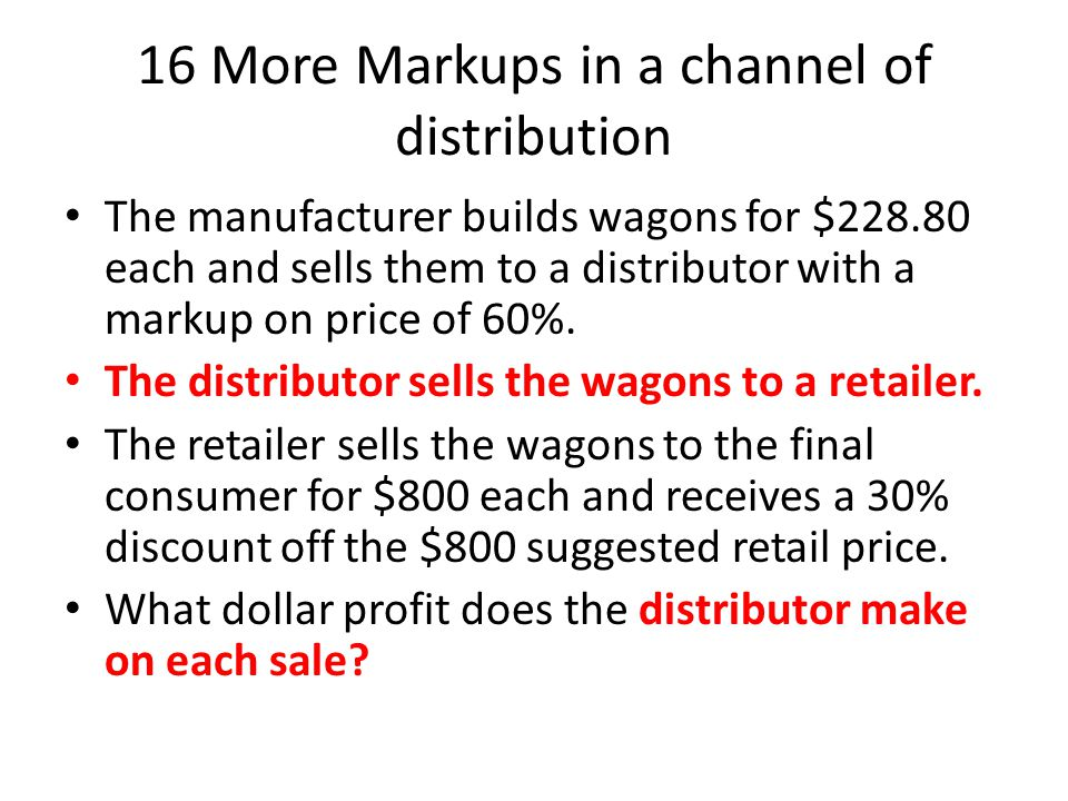 16 More Markups in a channel of distribution The manufacturer builds wagons for $228.80 each and sells them to a distributor with a markup on price of 60%.